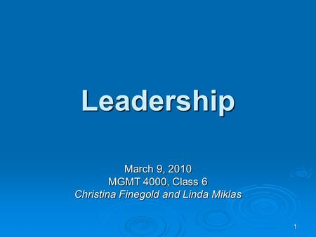 1 Leadership March 9, 2010 MGMT 4000, Class 6 Christina Finegold and Linda Miklas.