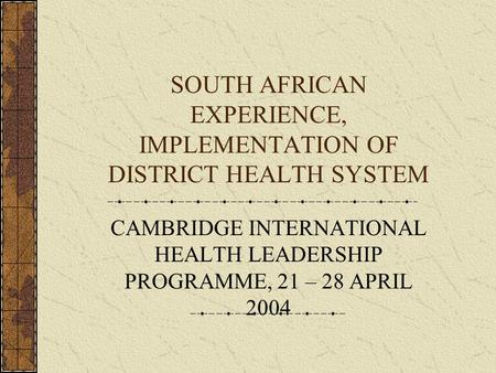 SOUTH AFRICAN EXPERIENCE, IMPLEMENTATION OF DISTRICT HEALTH SYSTEM CAMBRIDGE INTERNATIONAL HEALTH LEADERSHIP PROGRAMME, 21 – 28 APRIL 2004.