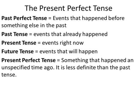 The Present Perfect Tense Past Perfect Tense = Events that happened before something else in the past Past Tense = events that already happened Present.
