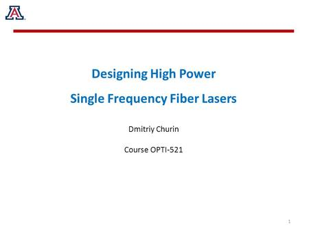 Designing High Power Single Frequency Fiber Lasers Dmitriy Churin Course OPTI-521 1.