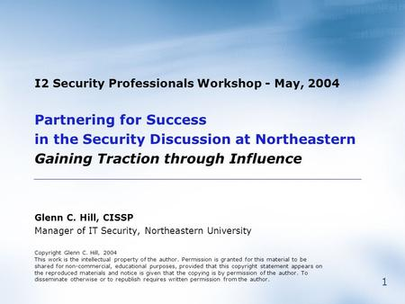 1 I2 Security Professionals Workshop - May, 2004 Partnering for Success in the Security Discussion at Northeastern Gaining Traction through Influence Glenn.