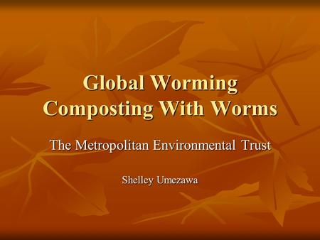Global Worming Composting With Worms The Metropolitan Environmental Trust Shelley Umezawa.