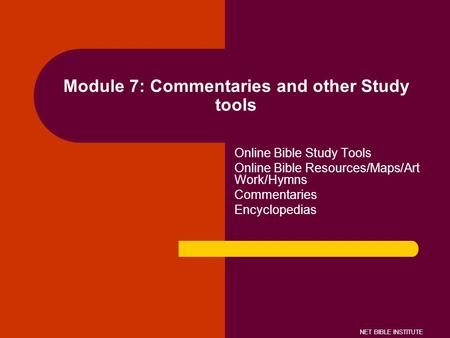 NET BIBLE INSTITUTE Module 7: Commentaries and other Study tools Online Bible Study Tools Online Bible Resources/Maps/Art Work/Hymns Commentaries Encyclopedias.