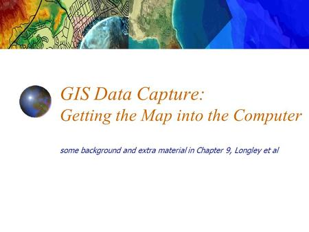 GIS Data Capture: Getting the Map into the Computer some background and extra material in Chapter 9, Longley et al.