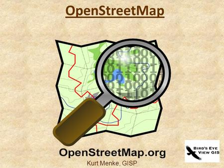 Kurt Menke, GISP OpenStreetMap. What is it? OpenStreetMap (OSM) Not software It's a collaborative project to create a free & editable map of the world.