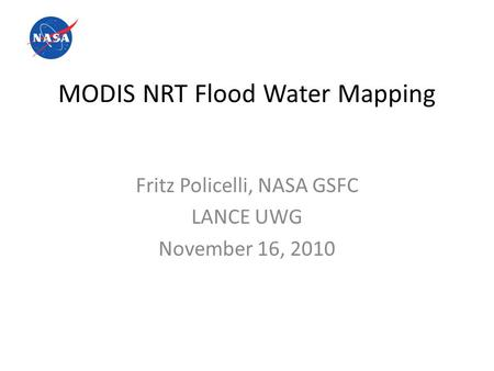 MODIS NRT Flood Water Mapping Fritz Policelli, NASA GSFC LANCE UWG November 16, 2010.
