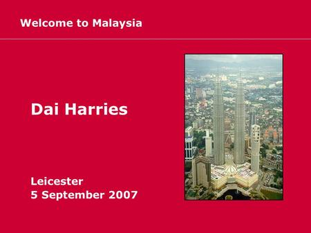 Welcome to Malaysia Dai Harries Leicester 5 September 2007.