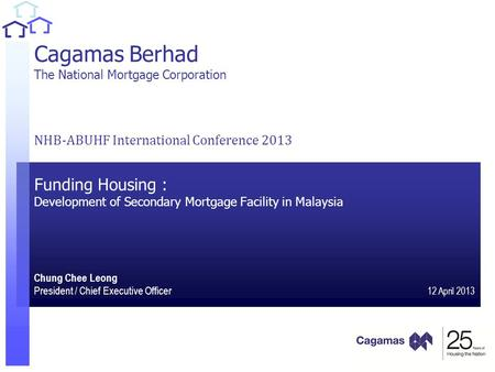 1 1 Cagamas Berhad The National Mortgage Corporation NHB-ABUHF International Conference 2013 Funding Housing : Development of Secondary Mortgage Facility.