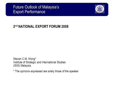 2 nd NATIONAL EXPORT FORUM 2008 Steven C.M. Wong* Institute of Strategic and International Studies (ISIS) Malaysia * The opinions expressed are solely.