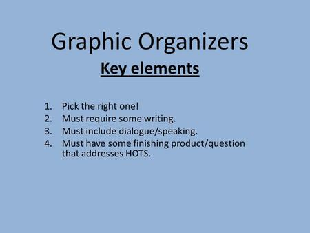 Graphic Organizers Key elements 1.Pick the right one! 2.Must require some writing. 3.Must include dialogue/speaking. 4.Must have some finishing product/question.