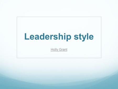 Leadership style Holly Grant. Definition The manner and approach in which leaders of a business interact with staff, develop strategies and make decisions.