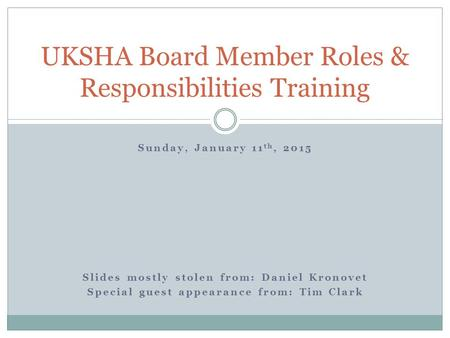 Sunday, January 11 th, 2015 Slides mostly stolen from: Daniel Kronovet Special guest appearance from: Tim Clark UKSHA Board Member Roles & Responsibilities.