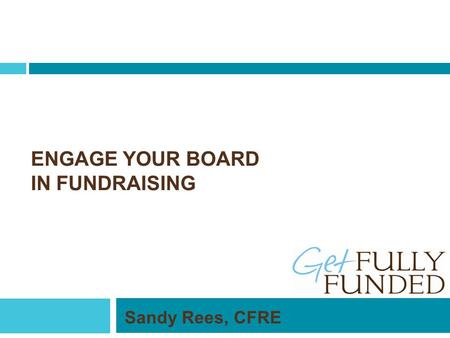 ENGAGE YOUR BOARD IN FUNDRAISING Sandy Rees, CFRE.