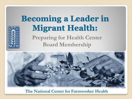 © 2000 Alan Pogue The National Center for Farmworker Health Becoming a Leader in Migrant Health: Preparing for Health Center Board Membership.