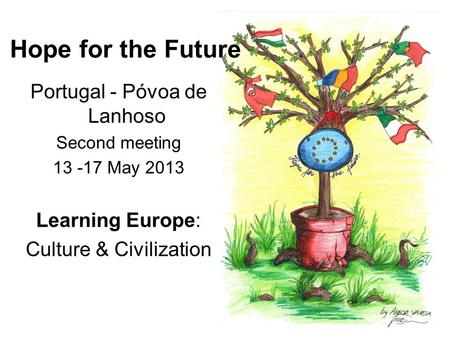 Hope for the Future Portugal - Póvoa de Lanhoso Second meeting 13 -17 May 2013 Learning Europe: Culture & Civilization.