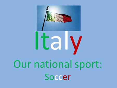 Italy Our national sport: Soccer.