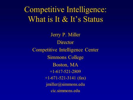Competitive Intelligence: What is It & It's Status Jerry P. Miller Director Competitive Intelligence Center Simmons College Boston, MA +1-617-521-2809.