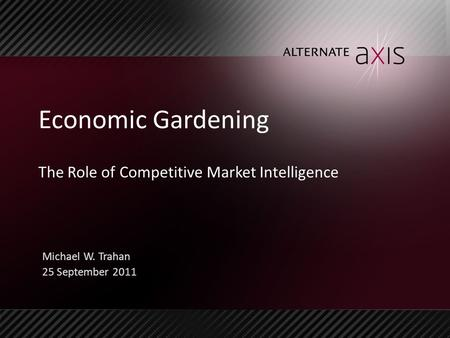 Economic Gardening The Role of Competitive Market Intelligence Michael W. Trahan 25 September 2011.