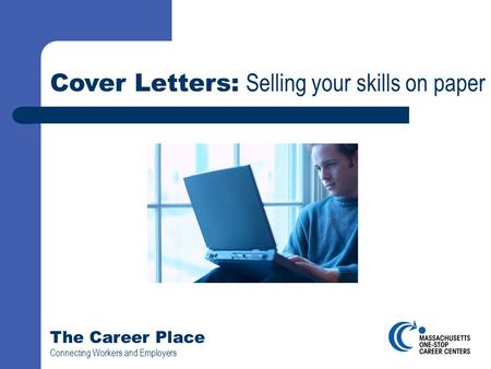 The Career Place Connecting Workers and Employers Cover Letters: Selling your skills on paper.