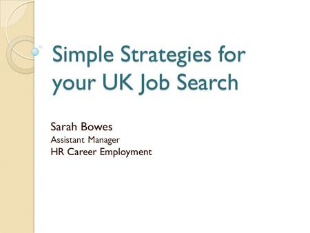 Simple Strategies for your UK Job Search Sarah Bowes Assistant Manager HR Career Employment.