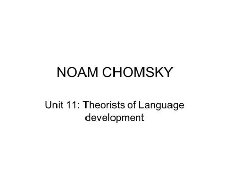 NOAM CHOMSKY Unit 11: Theorists of Language development.