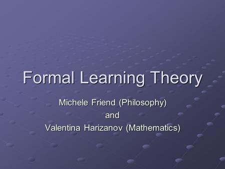 Formal Learning Theory Michele Friend (Philosophy) and Valentina Harizanov (Mathematics)