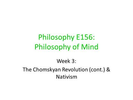 Philosophy E156: Philosophy of <strong>Mind</strong> Week 3: The Chomskyan Revolution (cont.) & Nativism.