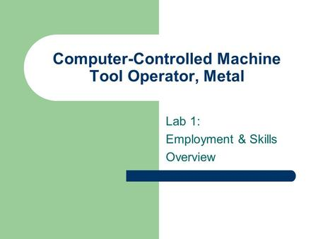Computer-Controlled Machine Tool Operator, Metal Lab 1: Employment & Skills Overview.