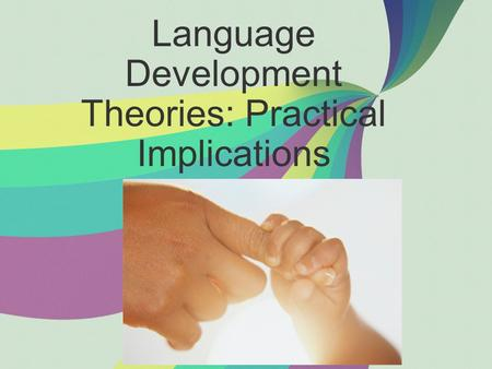 Language Development Theories: Practical Implications.