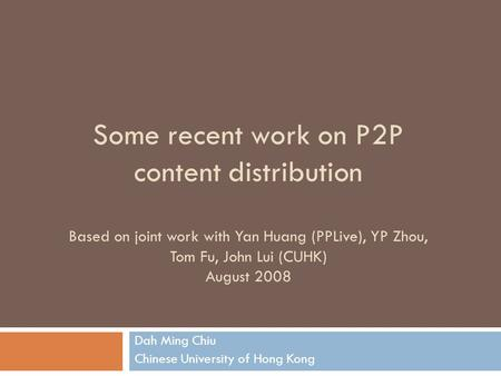 Some recent work on P2P content distribution Based on joint work with Yan Huang (PPLive), YP Zhou, Tom Fu, John Lui (CUHK) August 2008 Dah Ming Chiu Chinese.