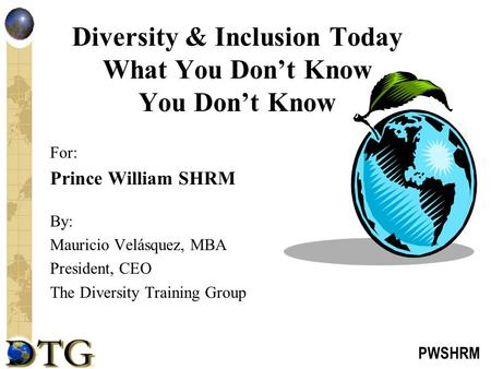 PWSHRM Diversity & Inclusion Today What You Don't Know You Don't Know For: Prince William SHRM By: Mauricio Velásquez, MBA President, CEO The Diversity.