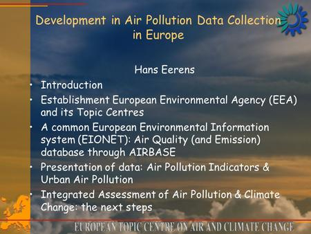 Development in Air Pollution Data Collection in Europe Hans Eerens Introduction Establishment European Environmental Agency (EEA) and its Topic Centres.