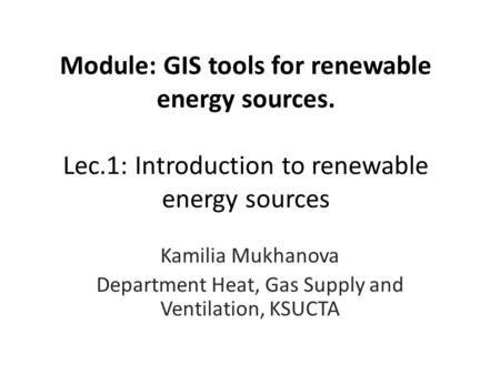 Module: GIS tools for renewable energy sources. Lec.1: Introduction to renewable energy sources Kamilia Mukhanova Department Heat, Gas Supply and Ventilation,