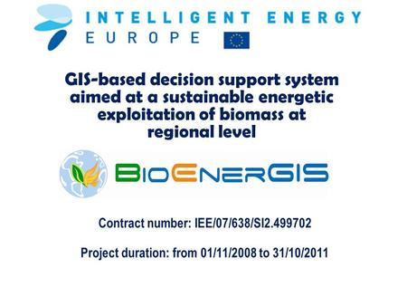 GIS-based decision support system aimed at a sustainable energetic exploitation of biomass at regional level Contract number: IEE/07/638/SI2.499702 Project.