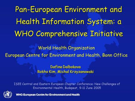 WHO European Centre for Environment and Health Pan-European Environment and Health Information System: a WHO Comprehensive Initiative World Health Organization.