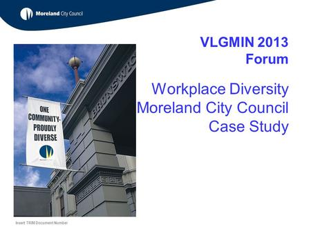VLGMIN 2013 Forum Workplace Diversity Moreland City Council Case Study Insert TRIM Document Number.
