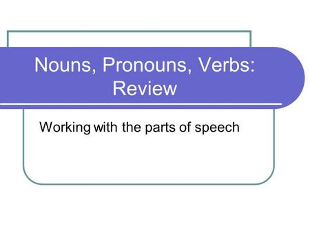 Nouns, Pronouns, Verbs: Review Working with the parts of speech.