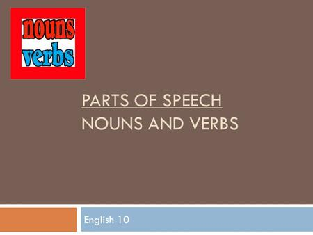 PARTS OF SPEECH NOUNS AND VERBS English 10. Nouns.