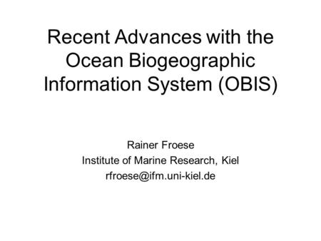 Recent Advances with the Ocean Biogeographic Information System (OBIS) Rainer Froese Institute of Marine Research, Kiel