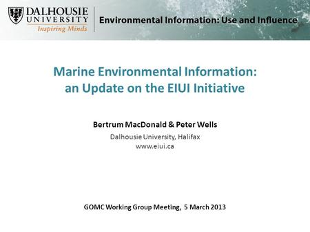 Marine Environmental Information: an Update on the EIUI Initiative GOMC Working Group Meeting, 5 March 2013 Bertrum MacDonald & Peter Wells Dalhousie University,