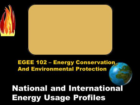 EGEE 102 – Energy Conservation And Environmental Protection National and International Energy Usage Profiles.