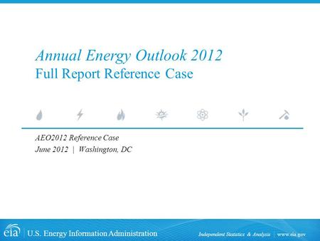 Www.eia.gov U.S. Energy Information Administration Independent Statistics & Analysis AEO2012 Reference Case June 2012 | Washington, DC Annual Energy Outlook.