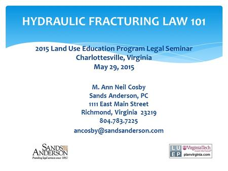 HYDRAULIC FRACTURING LAW 101 2015 Land Use Education Program Legal Seminar Charlottesville, Virginia May 29, 2015 M. Ann Neil Cosby Sands Anderson, PC.