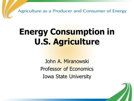 Energy Consumption in U.S. Agriculture John A. Miranowski Professor of Economics Iowa State University.