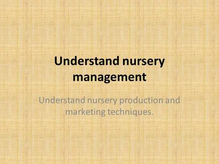 Understand nursery management Understand nursery production and marketing techniques.