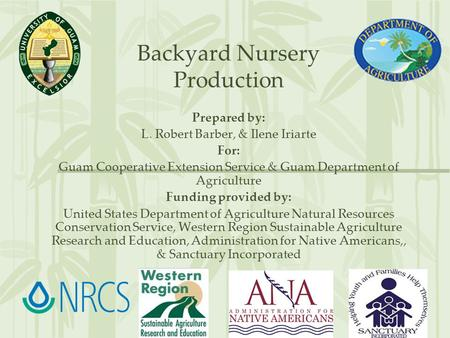Backyard Nursery Production Prepared by: L. Robert Barber, & Ilene Iriarte For: Guam Cooperative Extension Service & Guam Department of Agriculture Funding.