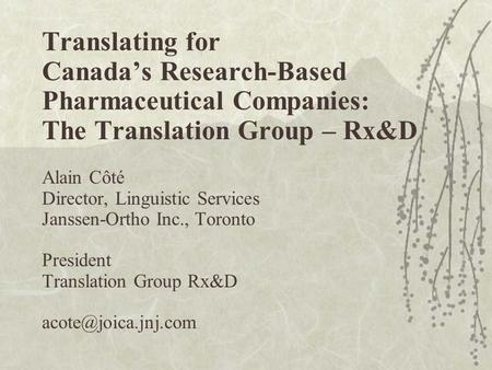 Translating for Canada's Research-Based Pharmaceutical Companies: The Translation Group – Rx&D Alain Côté Director, Linguistic Services Janssen-Ortho Inc.,