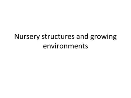 Nursery structures and growing environments. Nursery structures and growing environments. 1. Consider climate, soil and topography, available water source,