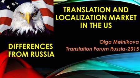 TRANSLATION AND LOCALIZATION MARKET IN THE US Olga Melnikova Translation Forum Russia-2015 DIFFERENCES FROM RUSSIA.