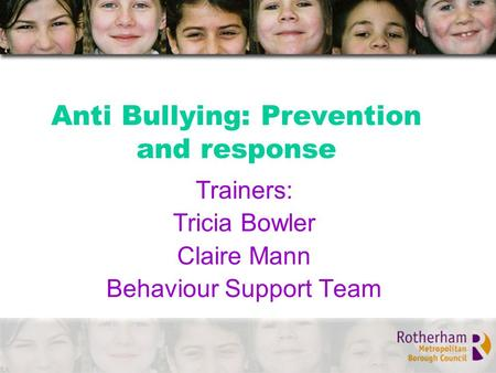 Anti Bullying: Prevention and response Trainers: Tricia Bowler Claire Mann Behaviour Support Team.